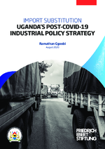 Import substitution: Uganda's Post-COVID-19 industrial policy strategy