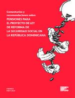 Comentarios y recomendaciones sobre pensiones par el proyecto de ley de reforma de la seguridad social en la República Dominicana